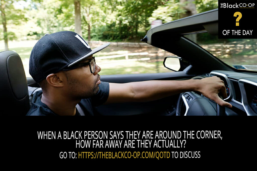 The Black Co-Op Question of the Day: When a black person says they are around the corner, how far away are they actually?