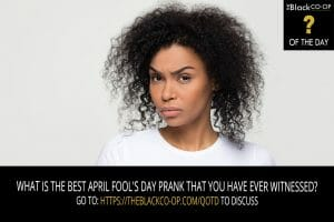 The Black Co-Op Question of the Day: What is the best April Fool's Day prank that you have ever witnessed?