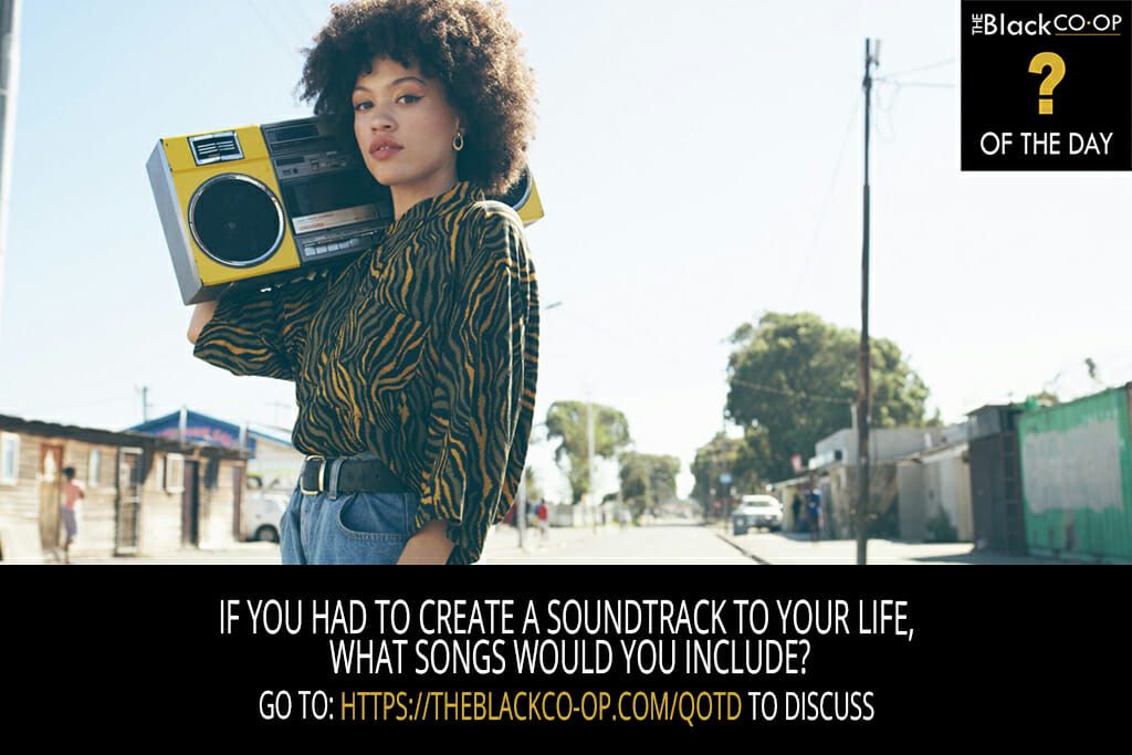 The Black Co-Op - Question of the Day: If you had to create a soundtrack to your life, what songs would you include?