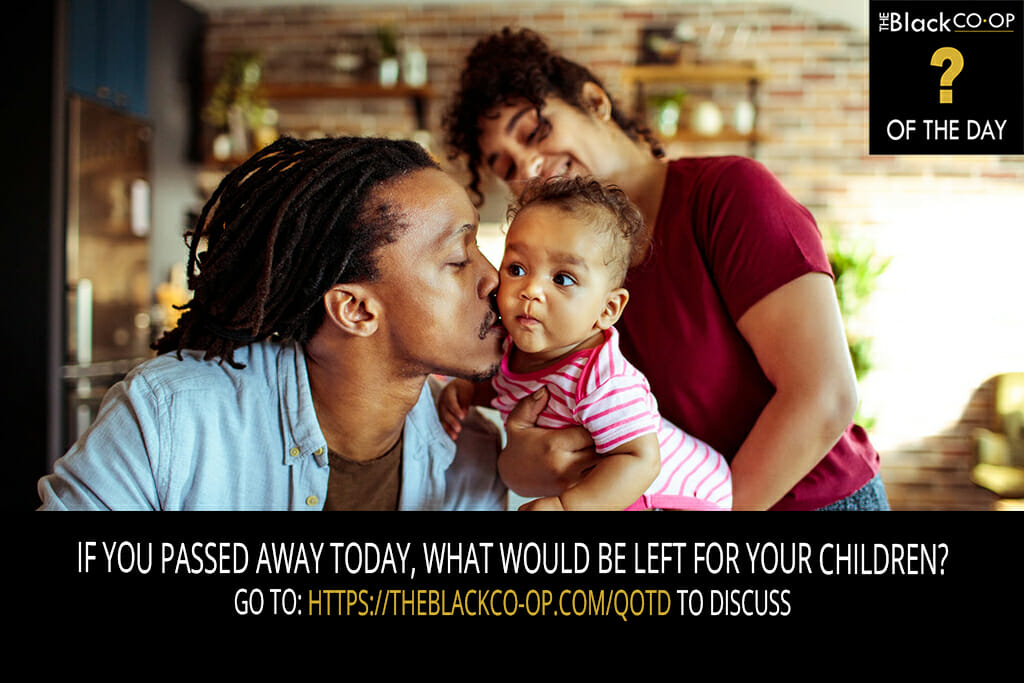 The Black Co-Op - Question of the Day: For the Parents: If you passed away today, what would be left for your children?