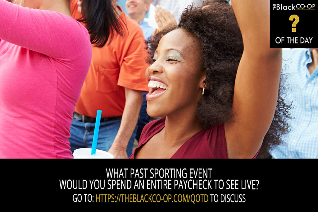 The Black Co-Op - Question of the Day: What past sporting event would you spend an entire paycheck to see live?
