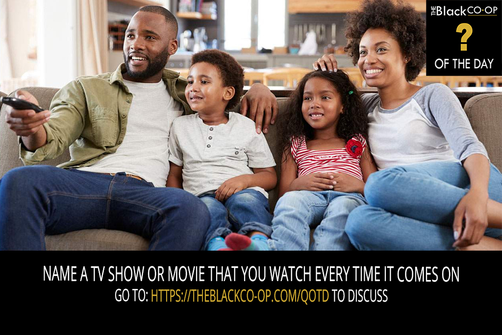 The Black Co-Op - Question of the Day - Name a TV Show or Movie that you watch every time it comes on