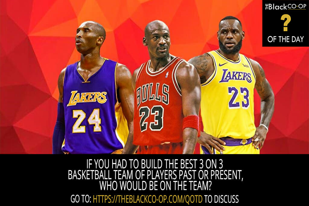 The Black Co-Op - Question of the Day - If you had to build the best 3 on 3 basketball team of players past or present, who would be on the team?