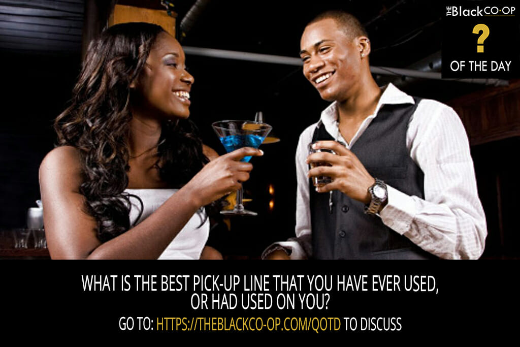 The Black Co-Op - Question of the Day - What is the best pick-up line that you have ever used, or had used on you?